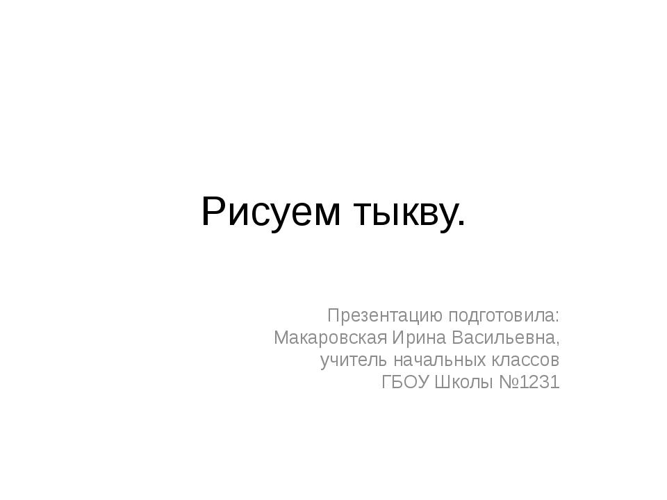 Рисуем тыкву. Презентацию подготовила: Макаровская Ирина Васильевна, учитель...