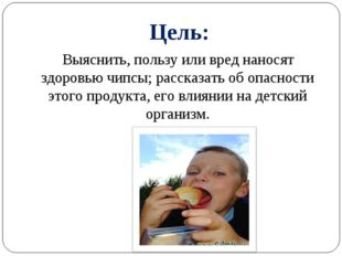Цель: Выяснить, пользу или вред наносят здоровью чипсы; рассказать об опаснос