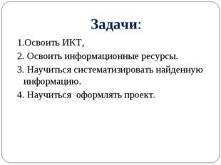 Задачи: 1.Освоить ИКТ, 2. Освоить информационные ресурсы. 3. Научиться систем