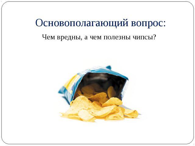 Основополагающий вопрос: Чем вредны, а чем полезны чипсы?