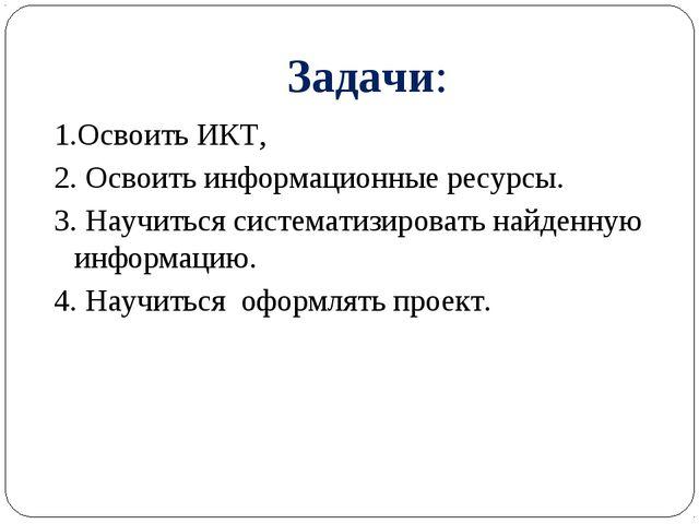 Задачи: 1.Освоить ИКТ, 2. Освоить информационные ресурсы. 3. Научиться систем...