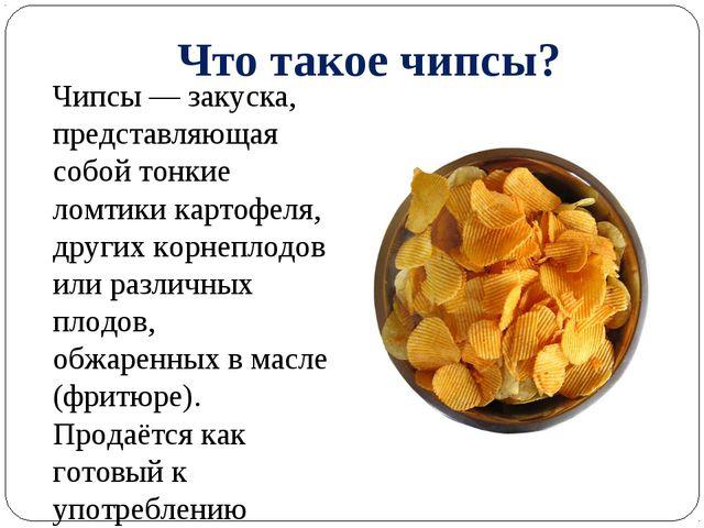 Что такое чипсы? Чипсы — закуска, представляющая собой тонкие ломтики картофе...