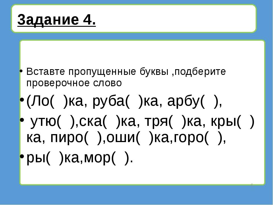 3адание 4. Вставте пропущенные буквы ,подберите проверочное слово (Ло( )ка,...