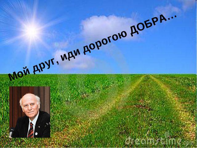 Мой друг, иди дорогою ДОБРА…