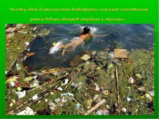 Человек своей деятельностью безвозвратно изменяет естественный режим водных о