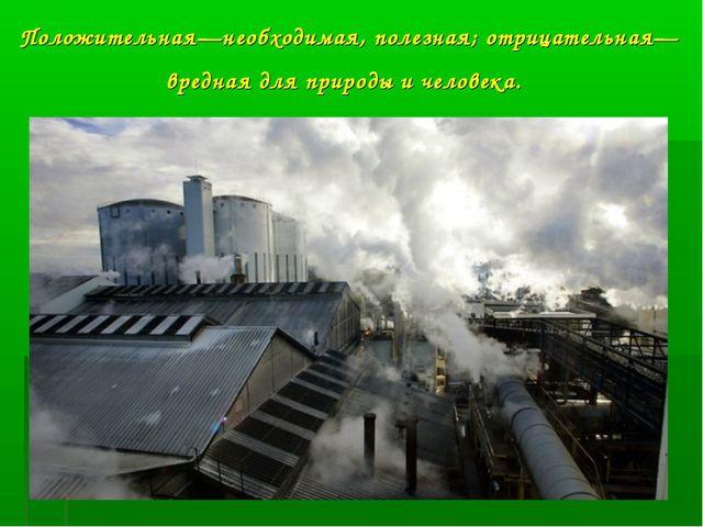 Положительная—необходимая, полезная; отрицательная—вредная для природы и чел...