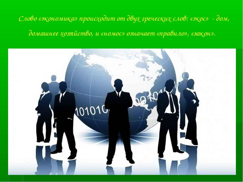 Слово «экономика» происходит от двух греческих слов: «экос» - дом, домашнее х...