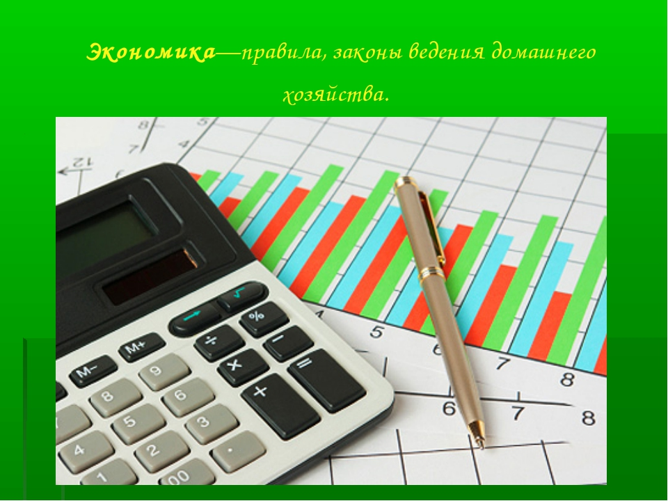 Экономика—правила, законы ведения домашнего хозяйства.