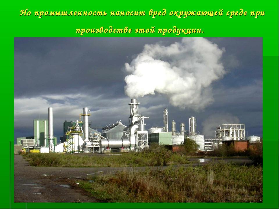 Но промышленность наносит вред окружающей среде при производстве этой продукц...