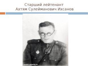 Старший лейтенант Ахтям Сулейманович Ихсанов