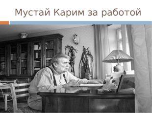 Мустай Карим за работой