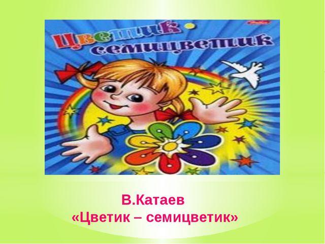 В.Катаев «Цветик – семицветик»