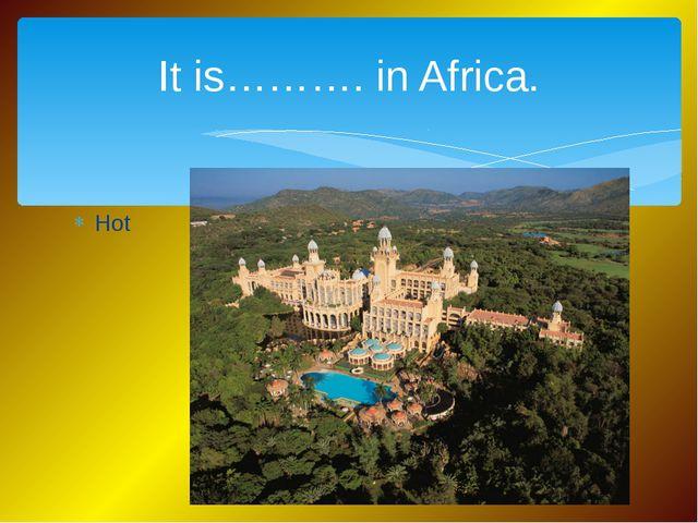 Hot It is………. in Africa.