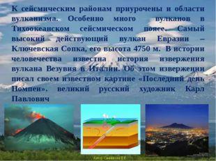 К сейсмическим районам приурочены и области вулканизма. Особенно много вулкан