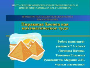 Пирамида Хеопса как математическое чудо Работу выполнили учащиеся 7 А класса