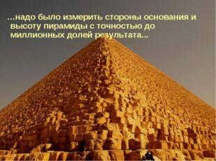 …надо было измерить стороны основания и высоту пирамиды с точностью до милли