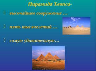 Пирамида Хеопса- высочайшее сооружение … пять тысячелетий … самую удивительн
