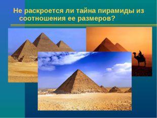 Не раскроется ли тайна пирамиды из соотношения ее размеров?
