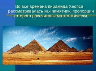 Во все времена пирамида Хеопса рассматривалась как памятник, пропорции которо