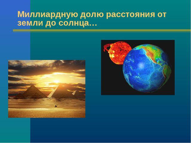 Миллиардную долю расстояния от земли до солнца…