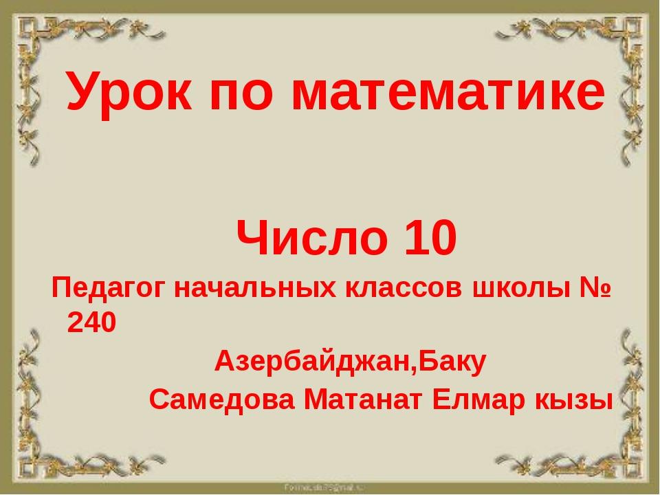 Урок по математике Число 10 Педагог начальных классов школы № 240 Азербайджа...