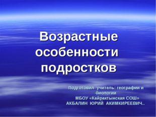 Подготовил учитель: географии и биологии МБОУ «Кайрактынская СОШ» АКБАЛИН ЮРИ