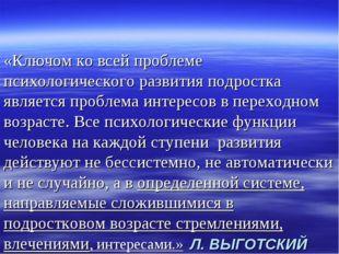 Л. ВЫГОТСКИЙ «Ключом ко всей проблеме психологического развития подростка явл