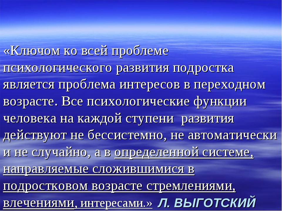 Л. ВЫГОТСКИЙ «Ключом ко всей проблеме психологического развития подростка явл...