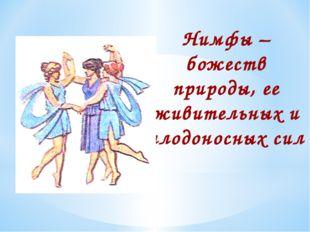 Нимфы – божеств природы, ее живительных и плодоносных сил Нимфы – божеств при