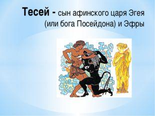 Тесей - сын афинского царя Эгея (или бога Посейдона) и Эфры