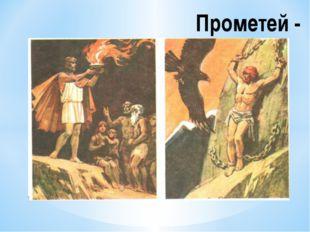 """Прометей - Сын титана Япета, брат Эпиметея, т. е. """"думающего после"""". Он был"""
