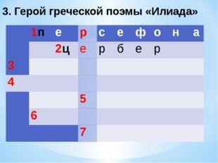3. Герой греческой поэмы «Илиада»  1п е р с е ф о н а  2ц е р б е