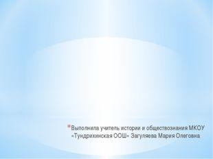 Выполнила учитель истории и обществознания МКОУ «Тундрихинская ООШ» Загуляева