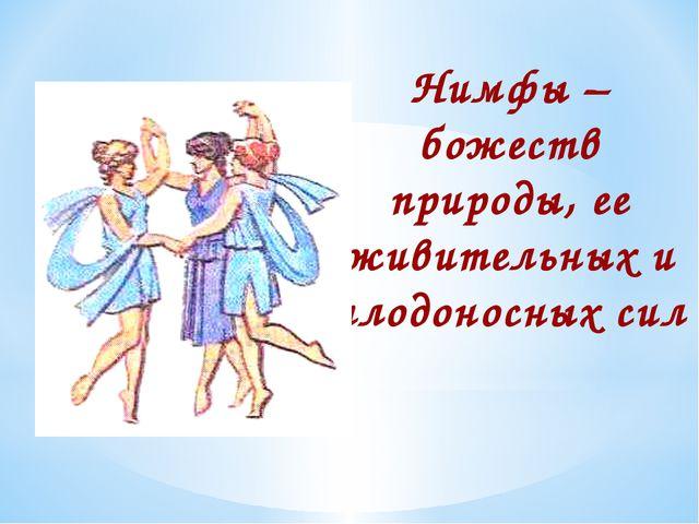 Нимфы – божеств природы, ее живительных и плодоносных сил Нимфы – божеств при...