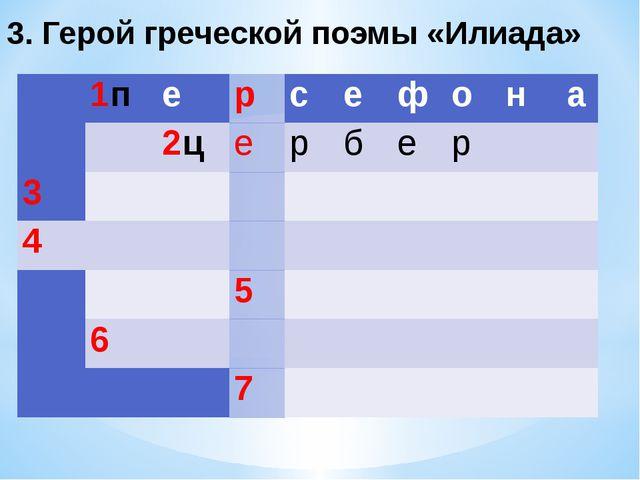 3. Герой греческой поэмы «Илиада»  1п е р с е ф о н а  2ц е р б е...