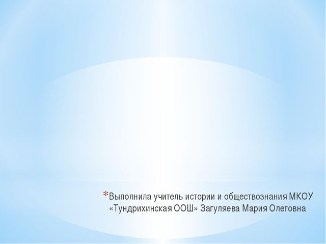 Выполнила учитель истории и обществознания МКОУ «Тундрихинская ООШ» Загуляева...