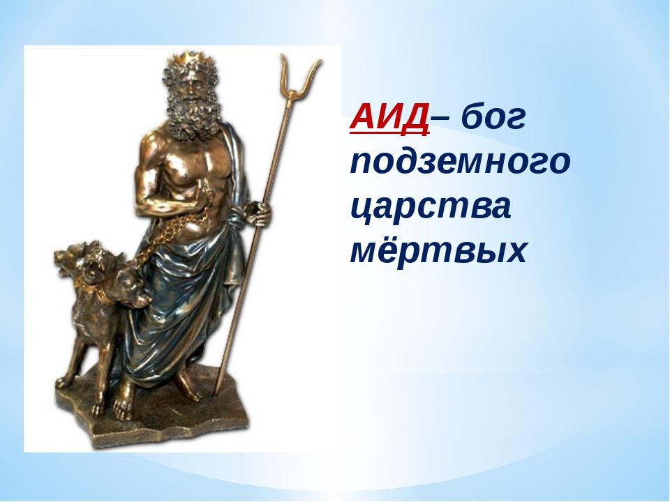 АИД– бог подземного царства мёртвых