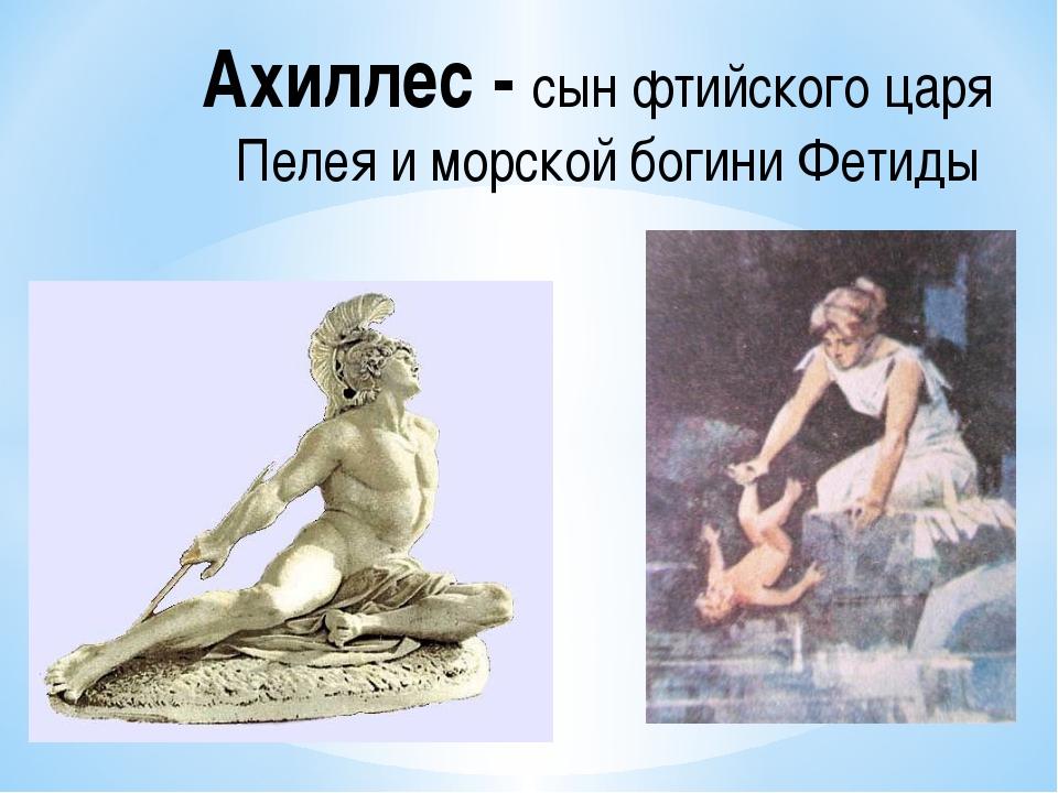 Ахиллес - сын фтийского царя Пелея и морской богиниФетиды