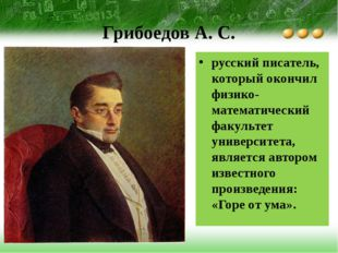 Грибоедов А. С. русский писатель, который окончил физико-математический факул