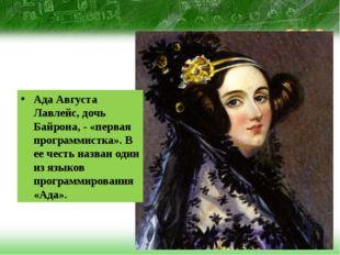 Ада Августа Лавлейс, дочь Байрона, - «первая программистка». В ее честь назв
