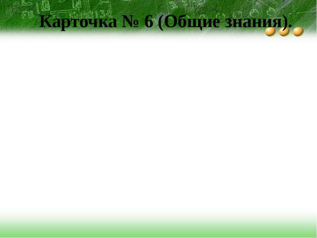 Карточка № 6 (Общие знания).