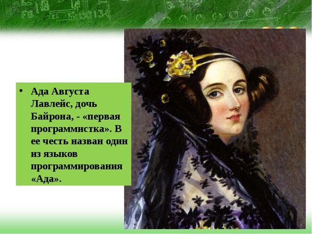 Ада Августа Лавлейс, дочь Байрона, - «первая программистка». В ее честь назв...
