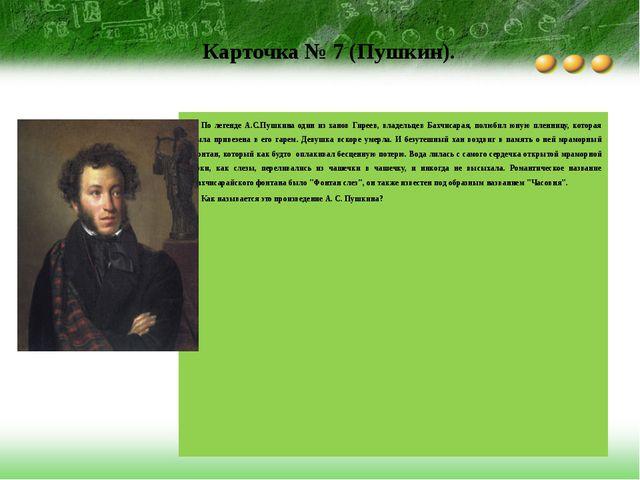Карточка № 7 (Пушкин). По легенде А.С.Пушкина один из ханов Гиреев, владельце...