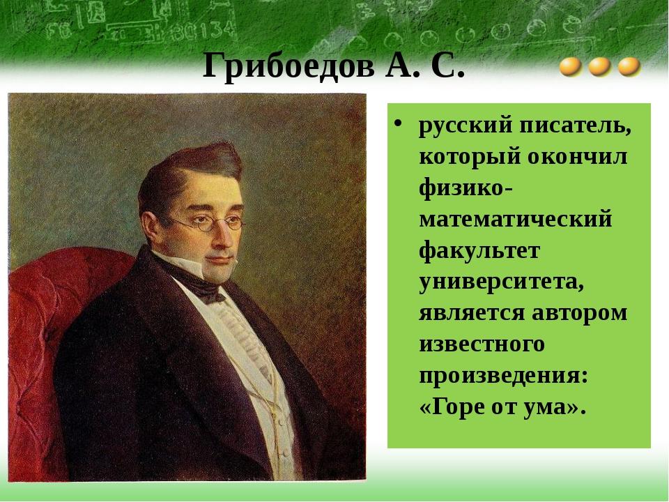 Грибоедов А. С. русский писатель, который окончил физико-математический факул...