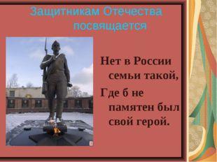 Защитникам Отечества посвящается  Нет в России семьи такой, Где б не пам