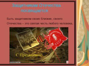 Защитникам Отечества посвящается Быть защитником своих близких, своего О