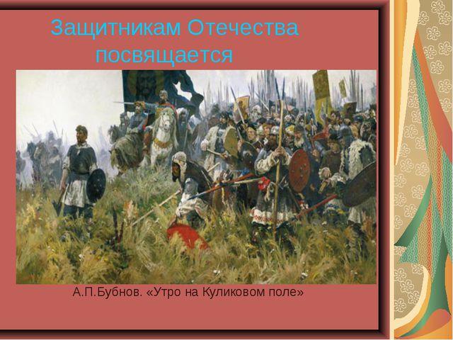 Защитникам Отечества посвящается А.П.Бубнов. «Утро на Куликовом поле»
