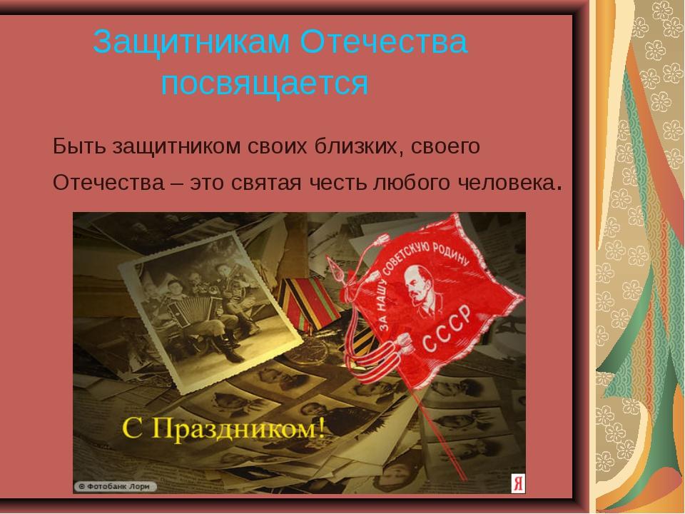 Защитникам Отечества посвящается Быть защитником своих близких, своего О...