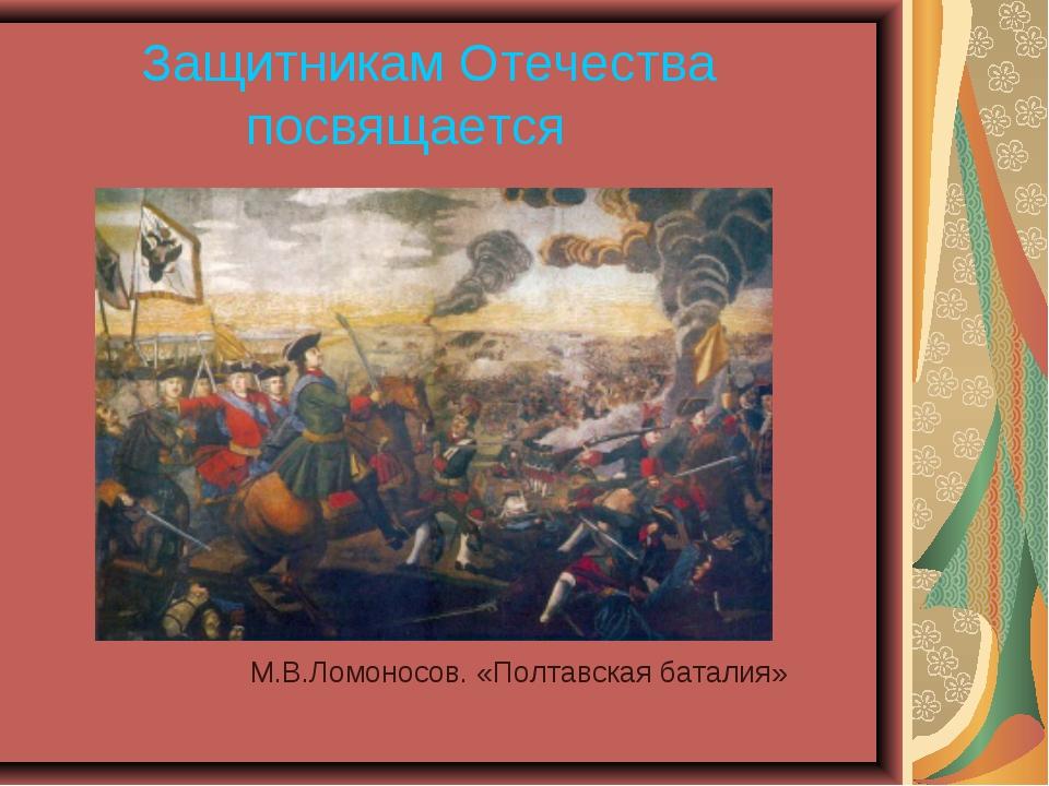 Защитникам Отечества посвящается М.В.Ломоносов. «Полтавская баталия»