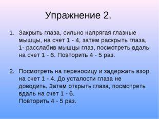 Упражнение 2. Закрыть глаза, сильно напрягая глазные мышцы, на счет 1 - 4, за